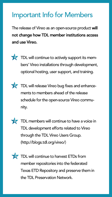 The release of Vireo as an open-source product will not change how TDL member institutions access and use Vireo.  (1) TDL will continue to actively support its members' Vireo installations through development, optional hosting, user support, and training.  (2) TDL will release Vireo bug fixes and enhancements to members ahead of the release schedule for the open-source Vireo community. (3) TDL members will continue to have a voice in TDL development efforts related to Vireo through the TDL Vireo Users Group. (http://blogs.tdl.org/vireo/)   (4) TDL will continue to harvest ETDs from member repositories into the federated Texas ETD Repository and preserve them in the TDL Preservation Network.